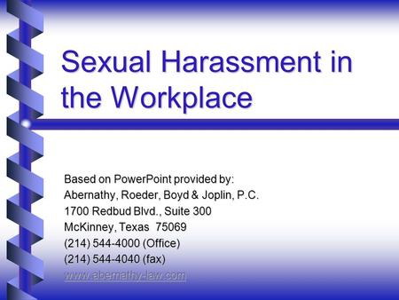 Sexual Harassment in the Workplace Based on PowerPoint provided by: Abernathy, Roeder, Boyd & Joplin, P.C. 1700 Redbud Blvd., Suite 300 McKinney, Texas.