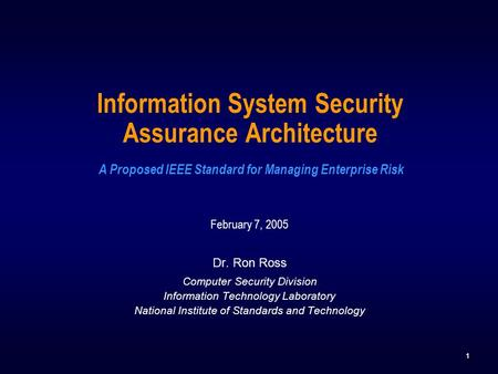1 Information System Security Assurance Architecture A Proposed IEEE Standard for Managing Enterprise Risk February 7, 2005 Dr. Ron Ross Computer Security.