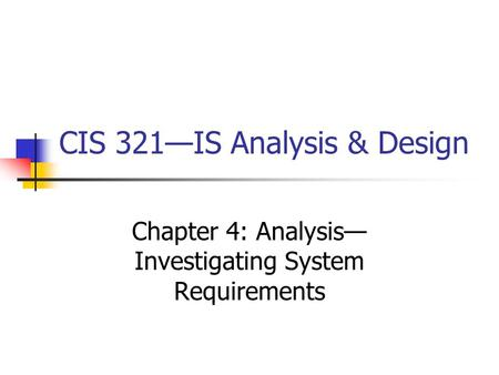 CIS 321—IS Analysis & Design Chapter 4: Analysis— Investigating System Requirements.