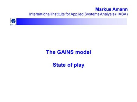 The GAINS model State of play Markus Amann International Institute for Applied Systems Analysis (IIASA)