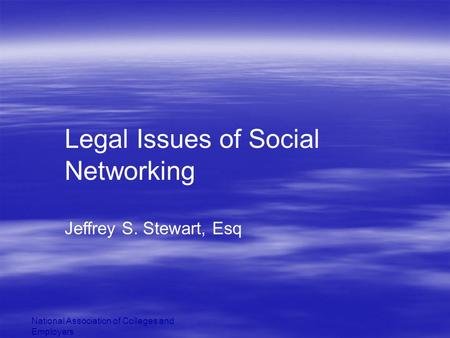 National Association of Colleges and Employers Legal Issues of Social Networking Jeffrey S. Stewart, Esq.