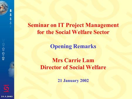 Seminar on IT Project Management for the Social Welfare Sector Opening Remarks Mrs Carrie Lam Director of Social Welfare 21 January 2002.
