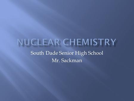 South Dade Senior High School Mr. Sackman.  What is the first thing that comes to your mind when you think of the word nuclear?  I have done a poll.