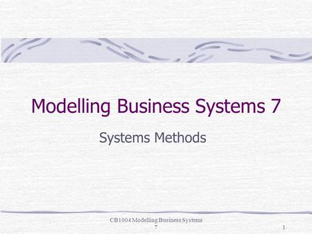 CB1004 Modelling Business Systems 71 Modelling Business Systems 7 Systems Methods.