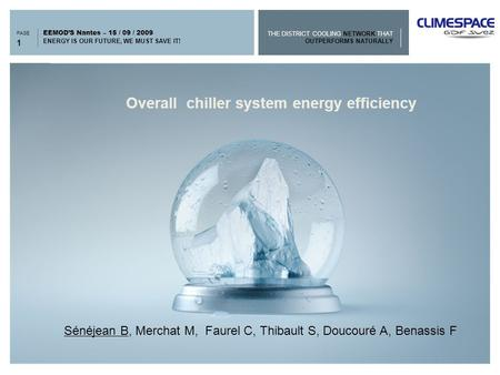 THE DISTRICT COOLING NETWORK THAT OUTPERFORMS NATURALLY PAGE ENERGY IS OUR FUTURE, WE MUST SAVE IT! EEMOD'S Nantes – 15 / 09 / 2009 > Overall chiller system.