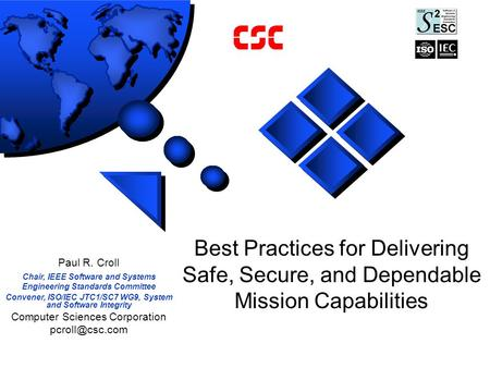 Best Practices for Delivering Safe, Secure, and Dependable Mission Capabilities Paul R. Croll Chair, IEEE Software and Systems Engineering Standards Committee.