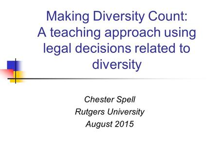 Making Diversity Count: A teaching approach using legal decisions related to diversity Chester Spell Rutgers University August 2015.