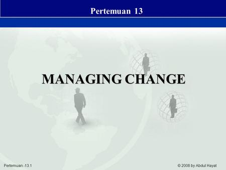 Pertemuan -13.1 © 2008 by Abdul Hayat Business Value of Systems and Managing Change MANAGING CHANGE Pertemuan 13.