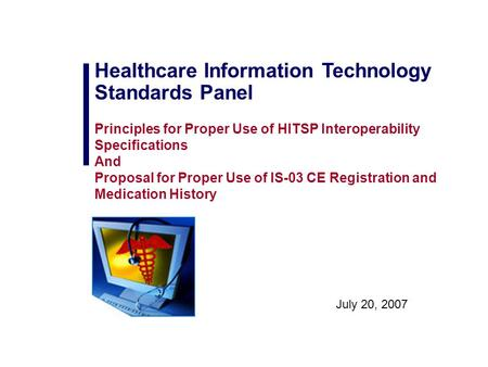 July 20, 2007 Healthcare Information Technology Standards Panel Principles for Proper Use of HITSP Interoperability Specifications And Proposal for Proper.
