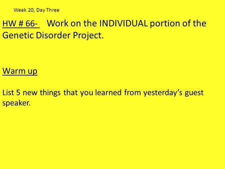HW # 66- Work on the INDIVIDUAL portion of the Genetic Disorder Project. Warm up List 5 new things that you learned from yesterday's guest speaker. Week.