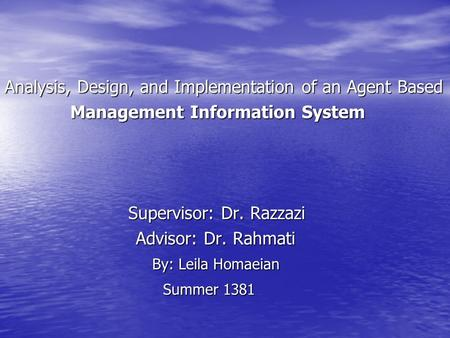 Analysis, Design, and Implementation of an Agent Based Management Information System Management Information System Supervisor: Dr. Razzazi Supervisor: