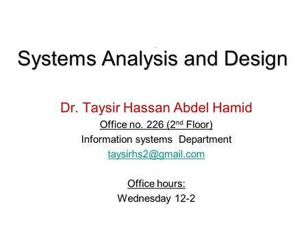 Systems Analysis and Design Dr. Taysir Hassan Abdel Hamid Office no. 226 (2 nd Floor) Information systems Department Office hours: