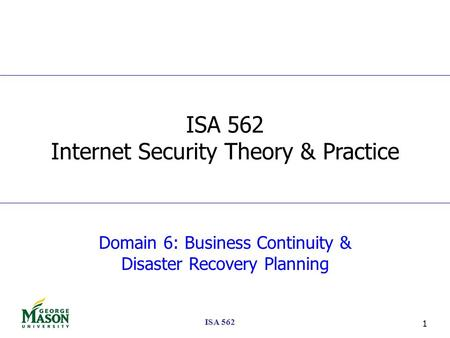 ISA 562 1 Domain 6: Business Continuity & Disaster Recovery Planning ISA 562 Internet Security Theory & Practice.