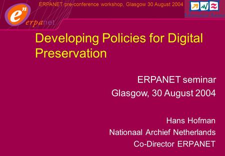 ERPANET pre-conference workshop, Glasgow 30 August 2004 Hans Hofman Nationaal Archief Netherlands Co-Director ERPANET ERPANET seminar Glasgow, 30 August.