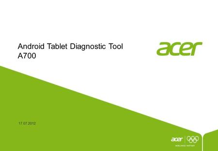 Android Tablet Diagnostic Tool A700 17.07.2012. P2 This document is the intellectual property of Acer Inc, and was created for demonstration purposes.