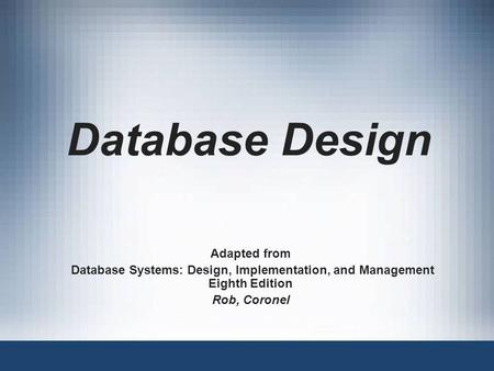 Database Design Adapted from Database Systems: Design, Implementation, and Management Eighth Edition Rob, Coronel.