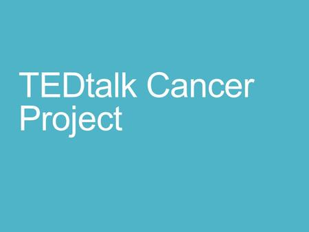 TEDtalk Cancer Project. Cancer Video Project Form a group of 1-3 students. Choose one of the Tedtalks videos provided (or find a new video on cancer).