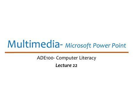 Multimedia- Microsoft Power Point ADE100- Computer Literacy Lecture 22.