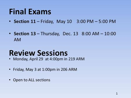 Final Exams Section 11 – Friday, May 10 3:00 PM – 5:00 PM Section 13 – Thursday, Dec. 13 8:00 AM – 10:00 AM Review Sessions Monday, April 29 at 4:00pm.