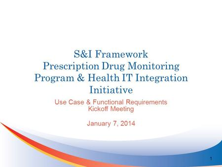 S&I Framework Prescription Drug Monitoring Program & Health IT Integration Initiative Use Case & Functional Requirements Kickoff Meeting January 7, 2014.