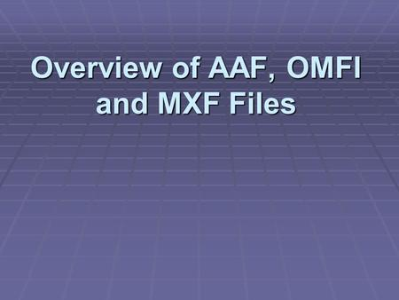 Overview of AAF, OMFI and MXF Files. Definitions: Media Files Definitions: Media Files  Represents raw audio or video and are stored in individual files.