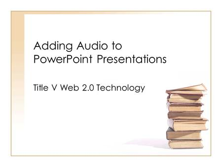 Adding Audio to PowerPoint Presentations Title V Web 2.0 Technology.