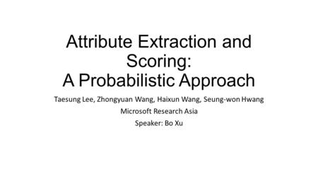 Attribute Extraction and Scoring: A Probabilistic Approach Taesung Lee, Zhongyuan Wang, Haixun Wang, Seung-won Hwang Microsoft Research Asia Speaker: Bo.