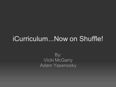 ICurriculum...Now on Shuffle! By: Vicki McGarry Adam Yasenosky.