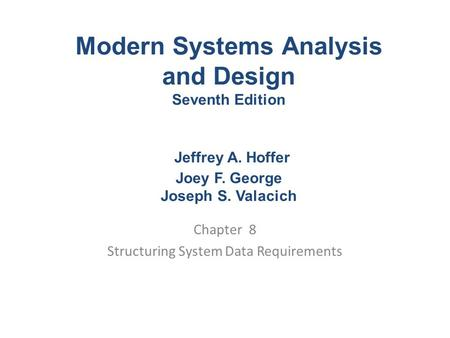 Chapter 8 Structuring System Data Requirements Modern Systems Analysis and Design Seventh Edition Jeffrey A. Hoffer Joey F. George Joseph S. Valacich.
