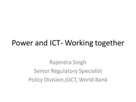 Power and ICT- Working together Rajendra Singh Senior Regulatory Specialist Policy Division,GICT, World Bank.
