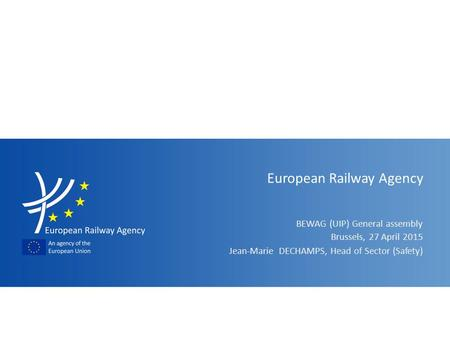 BEWAG (UIP) General assembly European Railway Agency Jean-Marie DECHAMPS, Head of Sector (Safety) Brussels, 27 April 2015.