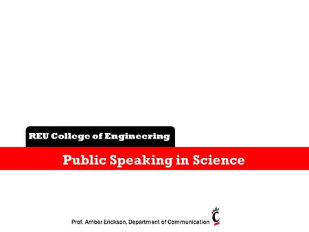B REU College of Engineering Public Speaking in Science Prof. Amber Erickson, Department of Communication.