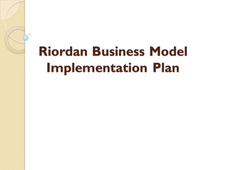 Riordan Business Model Implementation Plan. Introduction Riordan Manufacturing adopts different steps and processes. Important factors required to discuss.