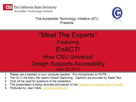 "The Accessible Technology Initiative (ATI) Presents ""Meet The Experts"" Featuring EnACT! How CSU Universal Design Supports Accessibility April 22, 2010."