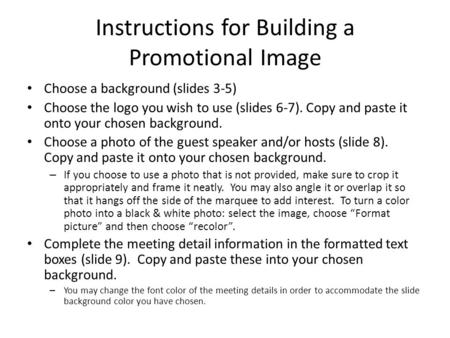 Instructions for Building a Promotional Image Choose a background (slides 3-5) Choose the logo you wish to use (slides 6-7). Copy and paste it onto your.
