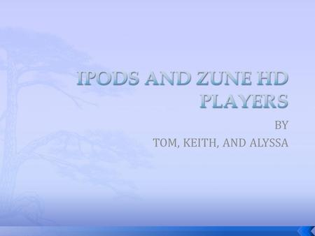 BY TOM, KEITH, AND ALYSSA.  IPod touch 3 rd generation  IPod Nano 5 th generation  Zune HD.
