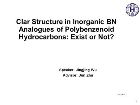 Clar Structure in Inorganic BN Analogues of Polybenzenoid Hydrocarbons: Exist or Not? Speaker: Jingjing Wu Advisor: Jun Zhu 2014/4/11 1.