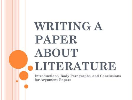 WRITING A PAPER ABOUT LITERATURE Introductions, Body Paragraphs, and Conclusions for Argument Papers.