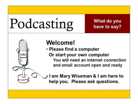 \ Podcasting What do you have to say? Welcome! Please find a computer Or start your own computer You will need an internet connection and email account.