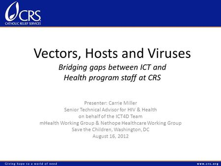 Vectors, Hosts and Viruses Bridging gaps between ICT and Health program staff at CRS Presenter: Carrie Miller Senior Technical Advisor for HIV & Health.