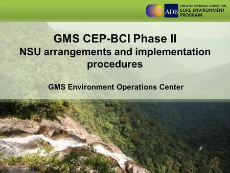 GREATER MEKONG SUBREGION CORE ENVIRONMENT PROGRAM GMS CEP-BCI Phase II NSU arrangements and implementation procedures GMS Environment Operations Center.