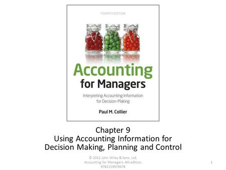 1 © 2012 John Wiley & Sons, Ltd, Accounting for Managers, 4th edition, 9781119979678 Chapter 9 Using Accounting Information for Decision Making, Planning.