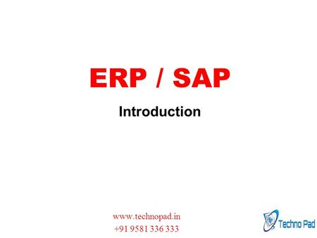 ERP / SAP Introduction www.technopad.in +91 9581 336 333.