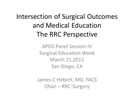 Intersection of Surgical Outcomes and Medical Education The RRC Perspective APDS Panel Session IV Surgical Education Week March 21,2012 San Diego, CA James.