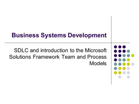 Business Systems Development SDLC and introduction to the Microsoft Solutions Framework Team and Process Models.