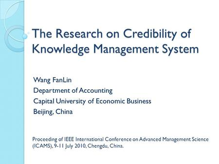 The Research on Credibility of Knowledge Management System Wang FanLin Department of Accounting Capital University of Economic Business Beijing, China.