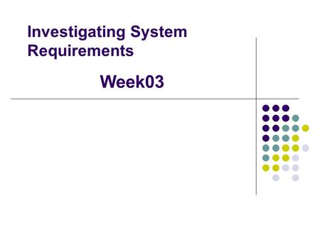 Investigating System Requirements Week03. Agenda Requirements Gathering FURPS+ Using the Context Diagram to review; Inputs Outputs Processes Observe &
