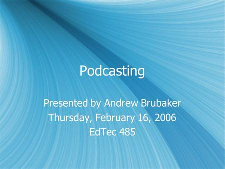 Podcasting Presented by Andrew Brubaker Thursday, February 16, 2006 EdTec 485 Presented by Andrew Brubaker Thursday, February 16, 2006 EdTec 485.