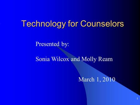 1 Technology for Counselors March 1, 2010 Presented by: Sonia Wilcox and Molly Ream.