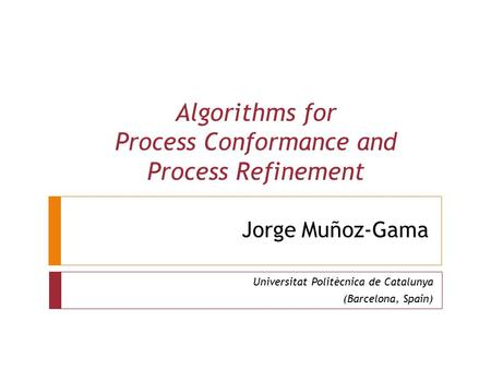 Jorge Muñoz-Gama Universitat Politècnica de Catalunya (Barcelona, Spain) Algorithms for Process Conformance and Process Refinement.